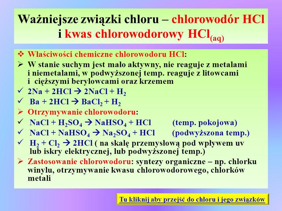 Ważniejsze związki chloru – chlorowodór HCl i kwas chlorowodorowy HCl (aq)  Właściwości chemiczne chlorowodoru HCl:  W stanie suchym jest mało aktyw