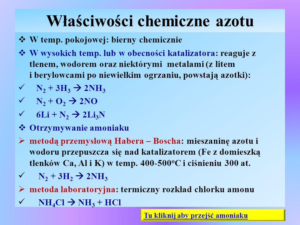 Amoniak – właściwości fizyczne  W warunkach normalnych: jest gazem bezbarwnym, o gęstości mniejszej do gęstości powietrza, o drażniąco- orzeźwiającej woni, toksyczny  Ulega łatwo skropleniu pod zwiększonym ciśnieniem, skroplony jest bezbarwną cieczą, w warunkach ciśnienia normalnego T w = -33,4 o C,  Bardzo dobrze rozpuszcza się w wodzie, rozpuszczony w wodzie daje max 25% roztwór wody amoniakalnej ( w temp.