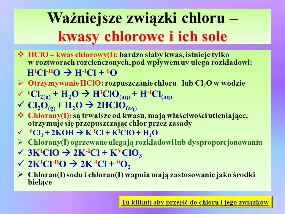 Ważniejsze związki chloru – kwasy chlorowe i ich sole  HClO – kwas chlorowy(I): bardzo słaby kwas, istnieje tylko w roztworach rozcieńczonych, pod wp