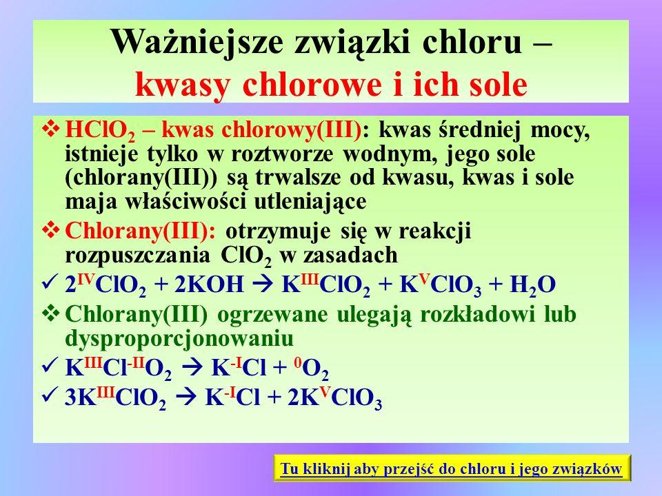 Ważniejsze związki chloru – kwasy chlorowe i ich sole  HClO 2 – kwas chlorowy(III): kwas średniej mocy, istnieje tylko w roztworze wodnym, jego sole