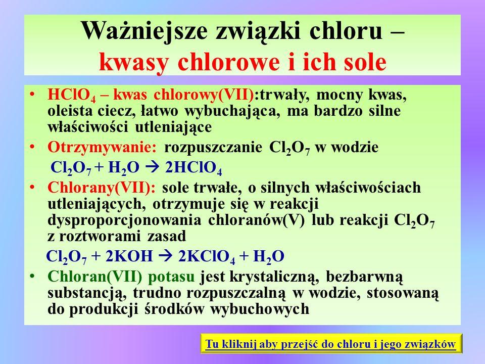 Ważniejsze związki chloru – kwasy chlorowe i ich sole HClO 4 – kwas chlorowy(VII):trwały, mocny kwas, oleista ciecz, łatwo wybuchająca, ma bardzo siln