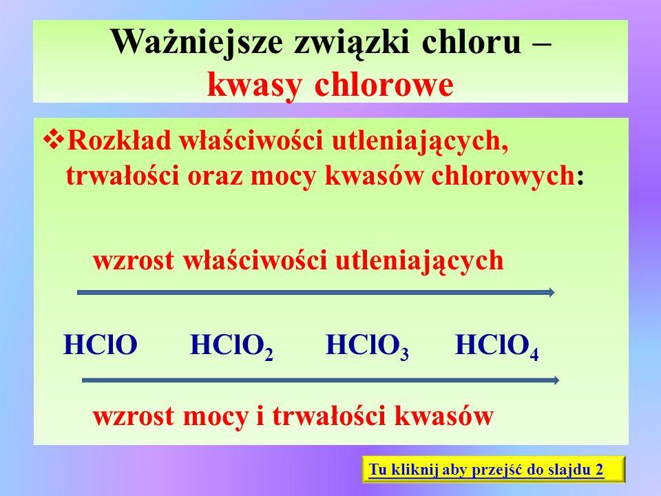 Ważniejsze związki chloru – kwasy chlorowe  Rozkład właściwości utleniających, trwałości oraz mocy kwasów chlorowych: wzrost właściwości utleniającyc