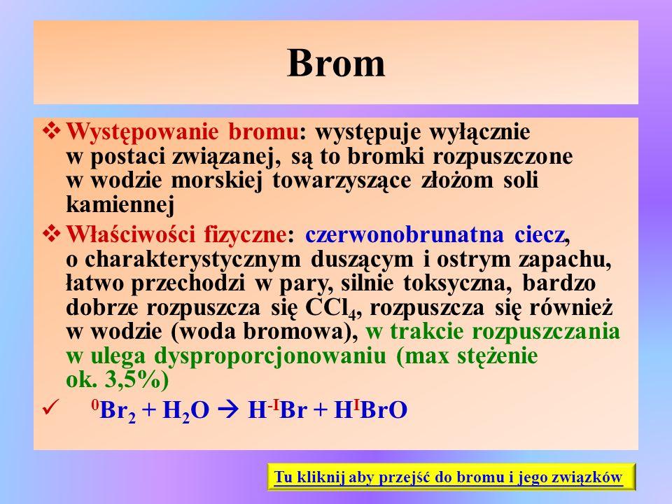 Brom  Występowanie bromu: występuje wyłącznie w postaci związanej, są to bromki rozpuszczone w wodzie morskiej towarzyszące złożom soli kamiennej  W