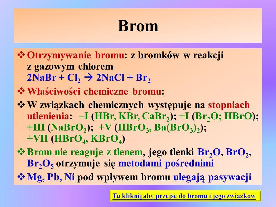 Brom  Otrzymywanie bromu: z bromków w reakcji z gazowym chlorem 2NaBr + Cl 2  2NaCl + Br 2  Właściwości chemiczne bromu:  W związkach chemicznych