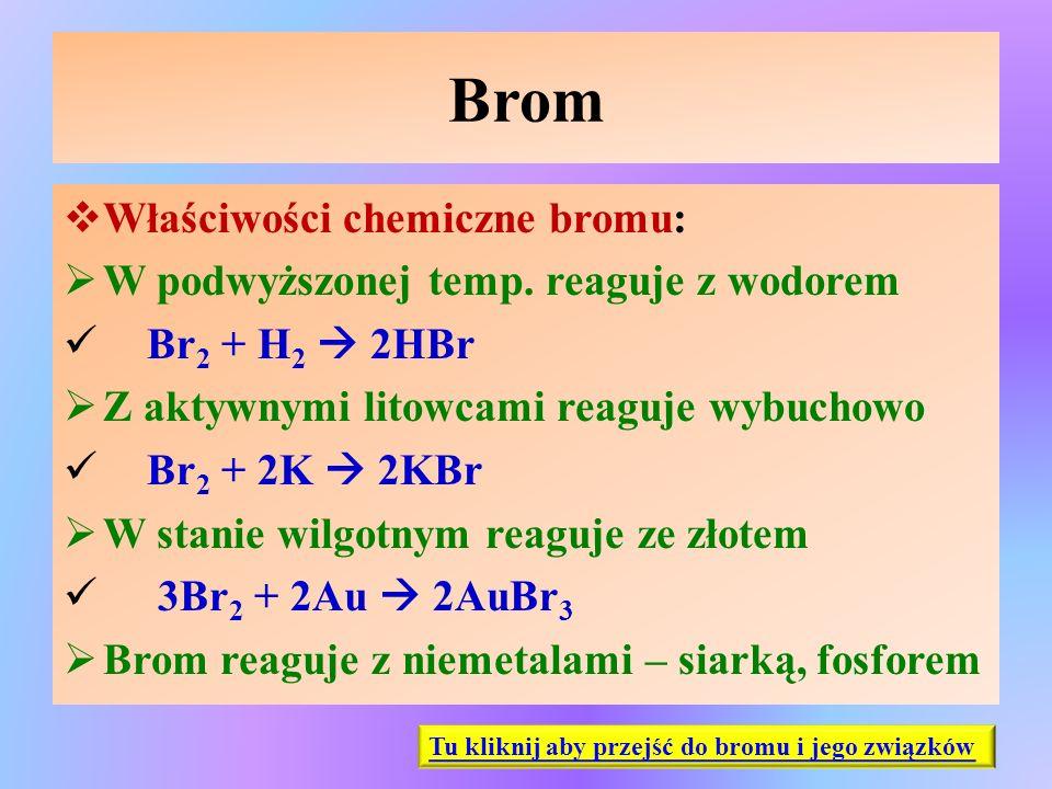 Brom  Właściwości chemiczne bromu:  W podwyższonej temp. reaguje z wodorem Br 2 + H 2  2HBr  Z aktywnymi litowcami reaguje wybuchowo Br 2 + 2K  2
