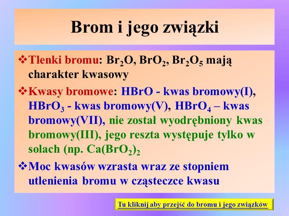 Brom i jego związki  Tlenki bromu: Br 2 O, BrO 2, Br 2 O 5 mają charakter kwasowy  Kwasy bromowe: HBrO - kwas bromowy(I), HBrO 3 - kwas bromowy(V),