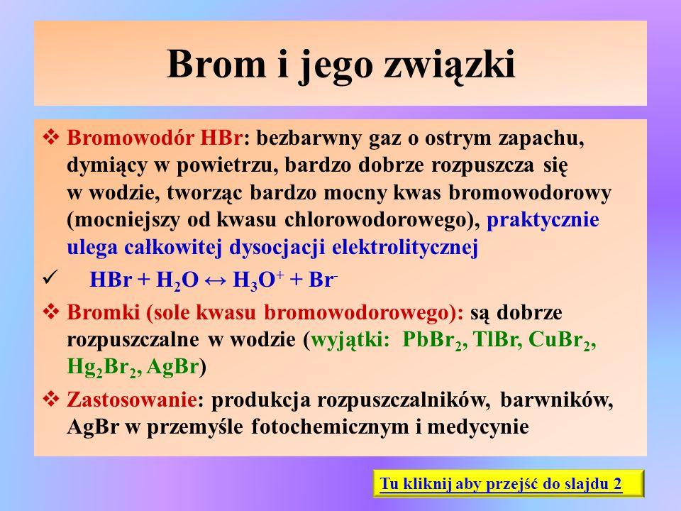 Brom i jego związki  Bromowodór HBr: bezbarwny gaz o ostrym zapachu, dymiący w powietrzu, bardzo dobrze rozpuszcza się w wodzie, tworząc bardzo mocny