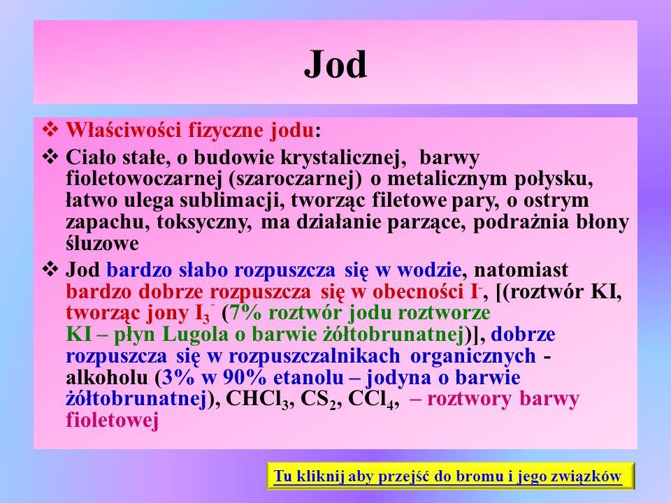 Jod  Właściwości fizyczne jodu:  Ciało stałe, o budowie krystalicznej, barwy fioletowoczarnej (szaroczarnej) o metalicznym połysku, łatwo ulega subl