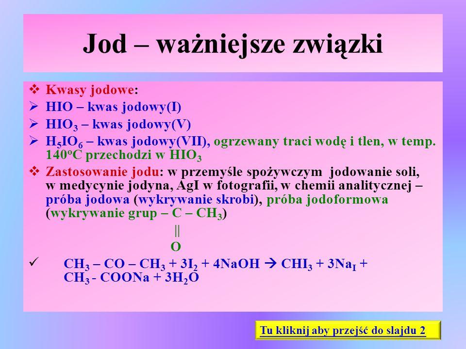 Jod – ważniejsze związki  Kwasy jodowe:  HIO – kwas jodowy(I)  HIO 3 – kwas jodowy(V)  H 5 IO 6 – kwas jodowy(VII), ogrzewany traci wodę i tlen, w