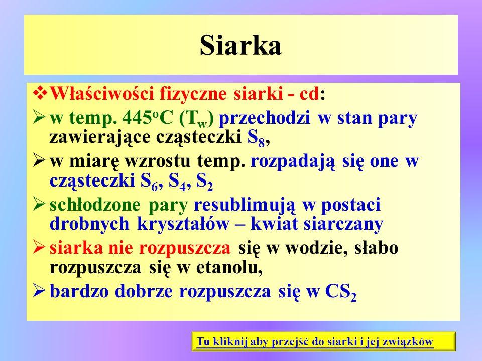 Siarka  Właściwości fizyczne siarki - cd:  w temp. 445 o C (T w ) przechodzi w stan pary zawierające cząsteczki S 8,  w miarę wzrostu temp. rozpada