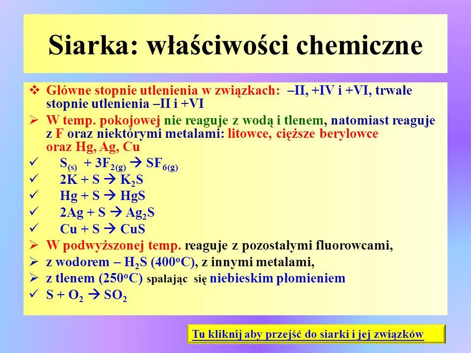 Siarka: właściwości chemiczne  Główne stopnie utlenienia w związkach: –II, +IV i +VI, trwałe stopnie utlenienia –II i +VI  W temp. pokojowej nie rea