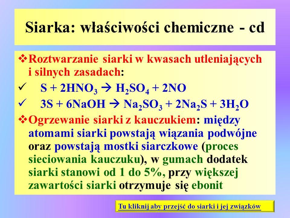 Siarka: właściwości chemiczne - cd  Roztwarzanie siarki w kwasach utleniających i silnych zasadach: S + 2HNO 3  H 2 SO 4 + 2NO 3S + 6NaOH  Na 2 SO