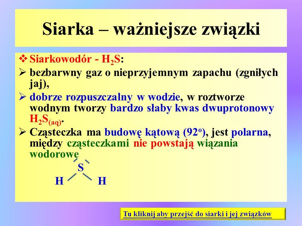 Siarka – ważniejsze związki  Siarkowodór - H 2 S:  bezbarwny gaz o nieprzyjemnym zapachu (zgniłych jaj),  dobrze rozpuszczalny w wodzie, w roztworz