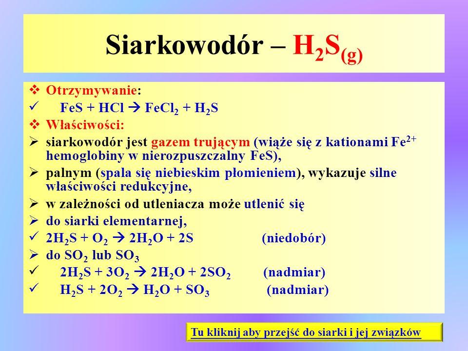 Siarkowodór – H 2 S (g)  Otrzymywanie: FeS + HCl  FeCl 2 + H 2 S  Właściwości:  siarkowodór jest gazem trującym (wiąże się z kationami Fe 2+ hemog