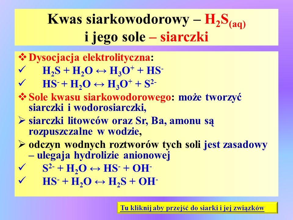 Kwas siarkowodorowy – H 2 S (aq) i jego sole – siarczki  Dysocjacja elektrolityczna: H 2 S + H 2 O ↔ H 3 O + + HS - HS - + H 2 O ↔ H 3 O + + S 2-  S