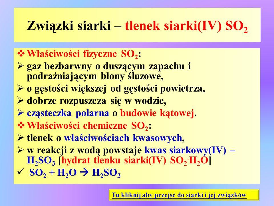 Związki siarki – tlenek siarki(IV) SO 2  Właściwości fizyczne SO 2 :  gaz bezbarwny o duszącym zapachu i podrażniającym błony śluzowe,  o gęstości