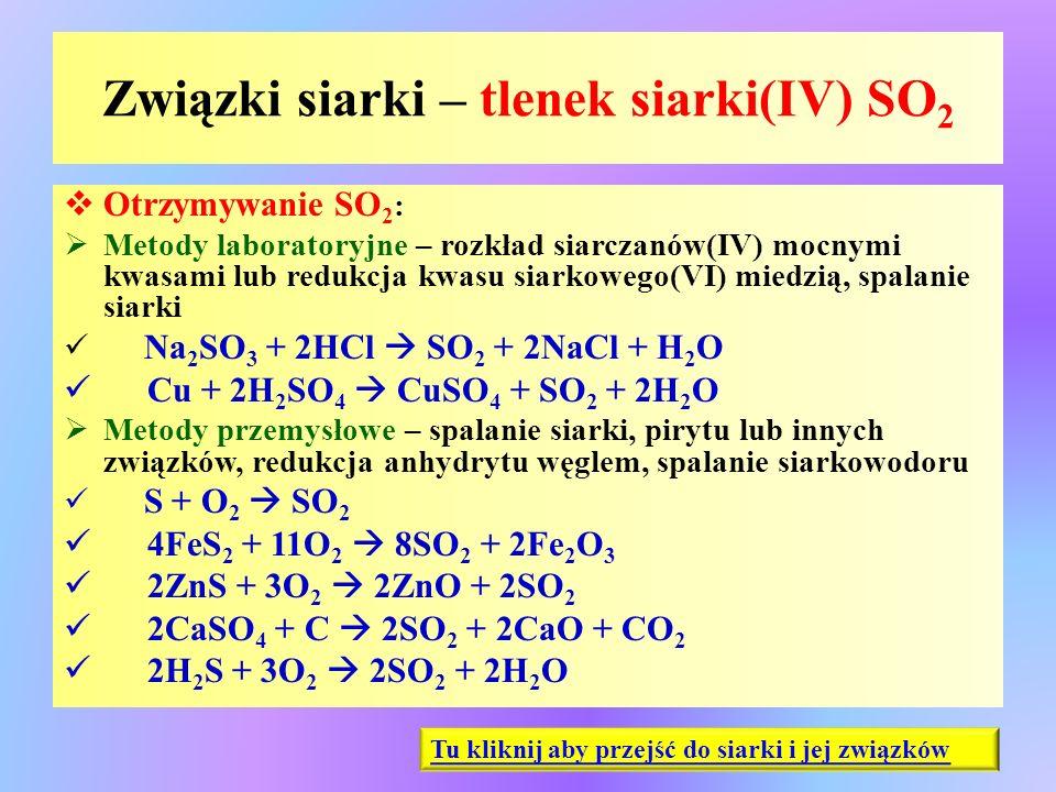 Związki siarki – tlenek siarki(IV) SO 2  Otrzymywanie SO 2 :  Metody laboratoryjne – rozkład siarczanów(IV) mocnymi kwasami lub redukcja kwasu siark