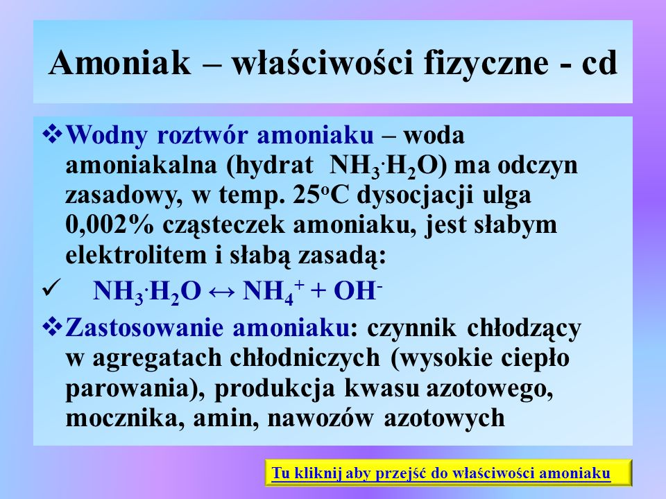 Amoniak – właściwości fizyczne - cd  Wodny roztwór amoniaku – woda amoniakalna (hydrat NH 3. H 2 O) ma odczyn zasadowy, w temp. 25 o C dysocjacji ulg