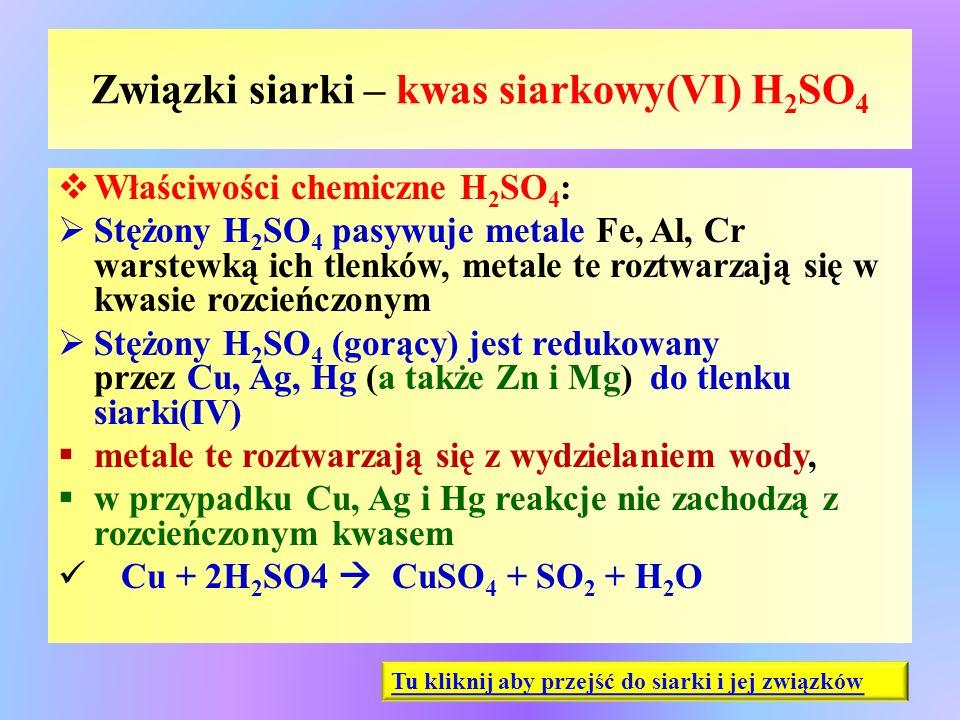 Związki siarki – kwas siarkowy(VI) H 2 SO 4  Właściwości chemiczne H 2 SO 4 :  Stężony H 2 SO 4 pasywuje metale Fe, Al, Cr warstewką ich tlenków, me