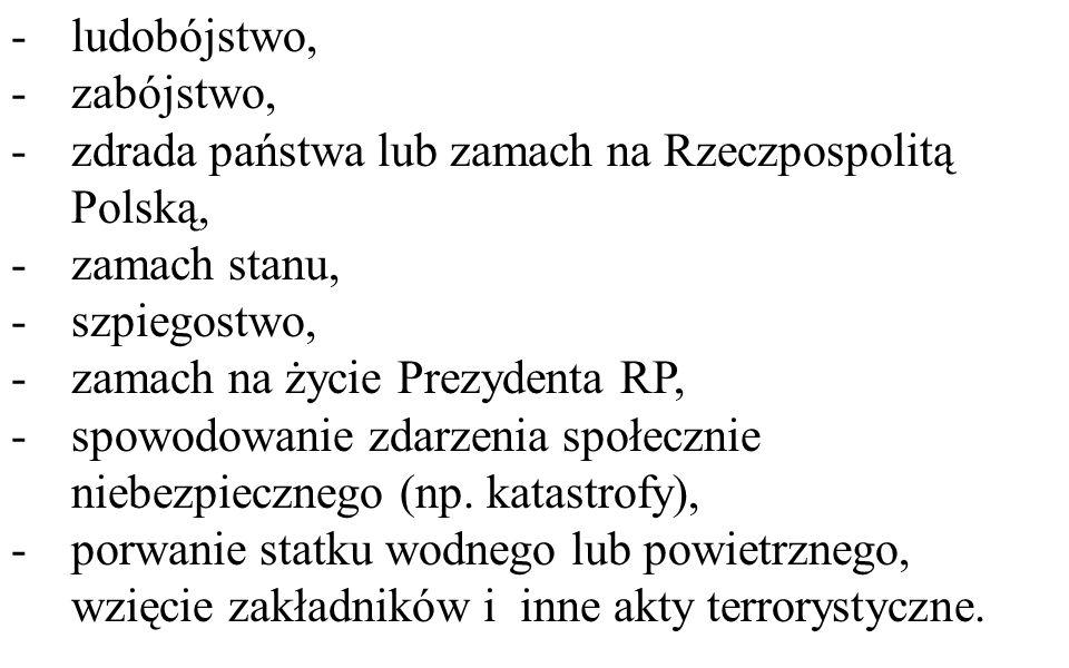 -ludobójstwo, -zabójstwo, -zdrada państwa lub zamach na Rzeczpospolitą Polską, -zamach stanu, -szpiegostwo, -zamach na życie Prezydenta RP, -spowodowanie zdarzenia społecznie niebezpiecznego (np.