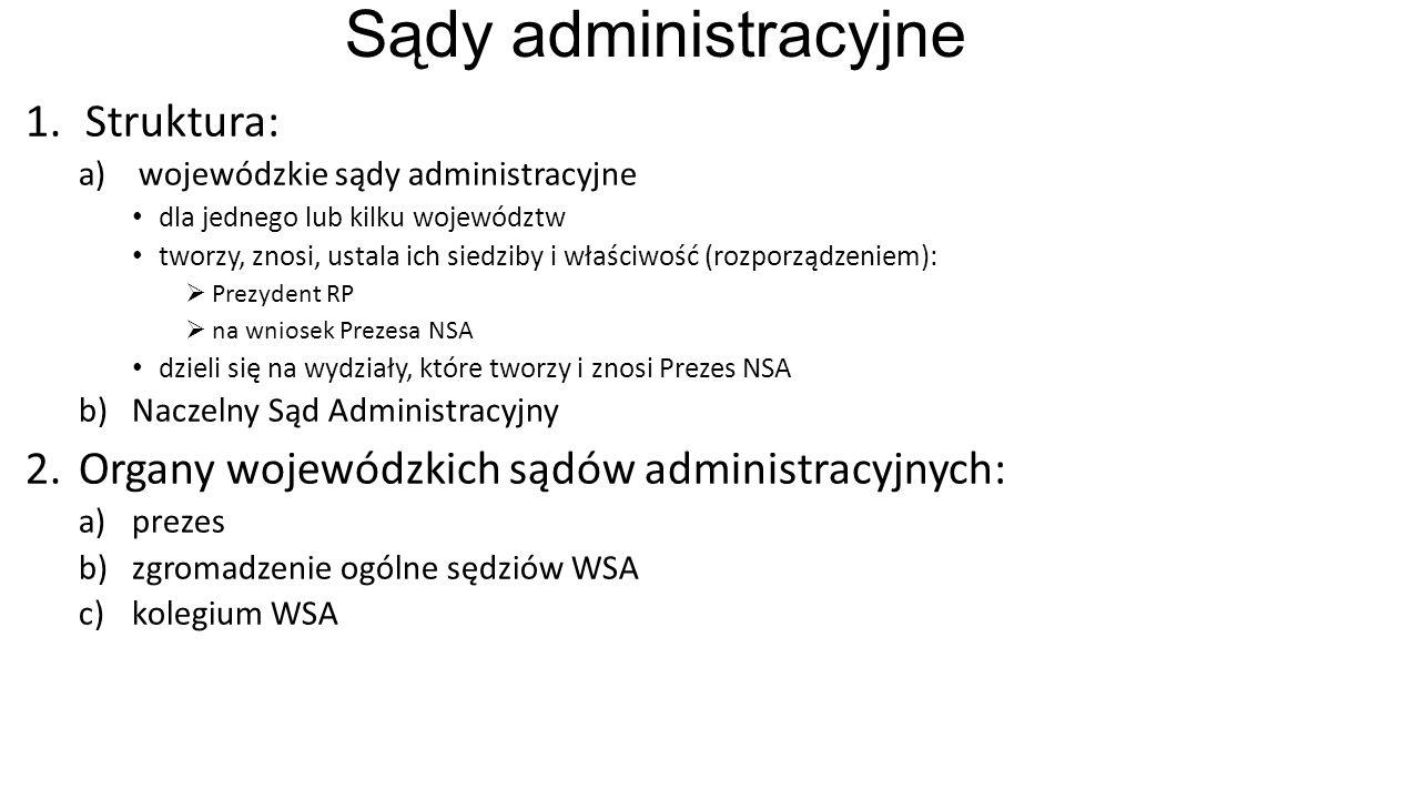 Sądy administracyjne 1.Struktura: a)wojewódzkie sądy administracyjne dla jednego lub kilku województw tworzy, znosi, ustala ich siedziby i właściwość (rozporządzeniem):  Prezydent RP  na wniosek Prezesa NSA dzieli się na wydziały, które tworzy i znosi Prezes NSA b)Naczelny Sąd Administracyjny 2.Organy wojewódzkich sądów administracyjnych: a)prezes b)zgromadzenie ogólne sędziów WSA c)kolegium WSA