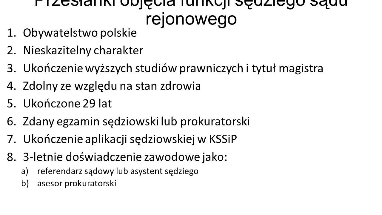 Przesłanki objęcia funkcji sędziego sądu rejonowego 1.Obywatelstwo polskie 2.Nieskazitelny charakter 3.Ukończenie wyższych studiów prawniczych i tytuł magistra 4.Zdolny ze względu na stan zdrowia 5.Ukończone 29 lat 6.Zdany egzamin sędziowski lub prokuratorski 7.Ukończenie aplikacji sędziowskiej w KSSiP 8.3-letnie doświadczenie zawodowe jako: a)referendarz sądowy lub asystent sędziego b)asesor prokuratorski