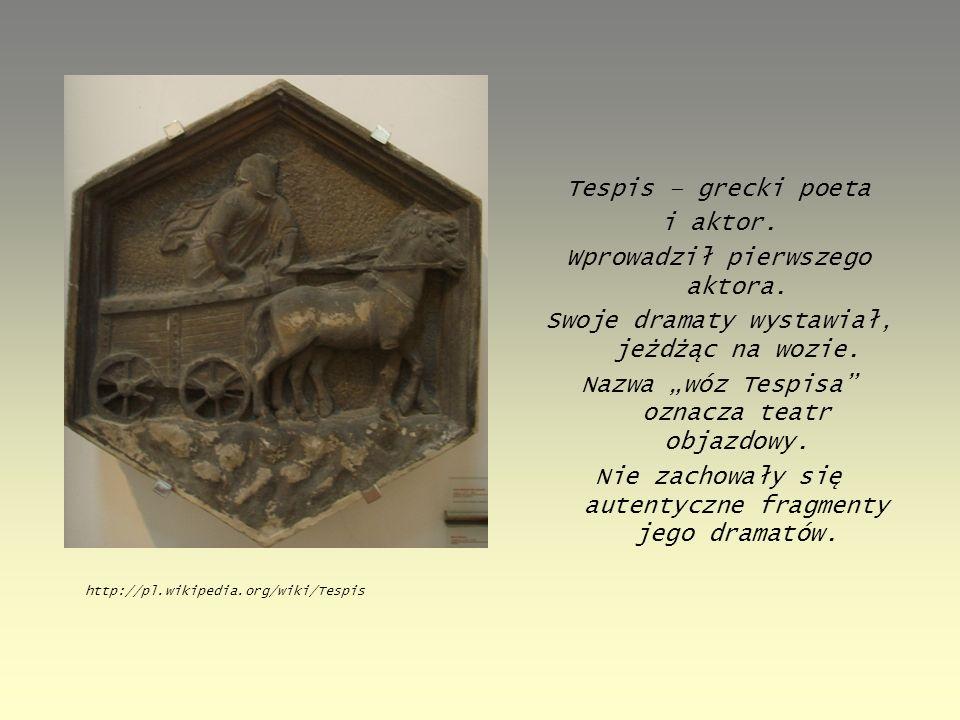 """Tespis – grecki poeta i aktor. Wprowadził pierwszego aktora. Swoje dramaty wystawiał, jeżdżąc na wozie. Nazwa """"wóz Tespisa"""" oznacza teatr objazdowy. N"""