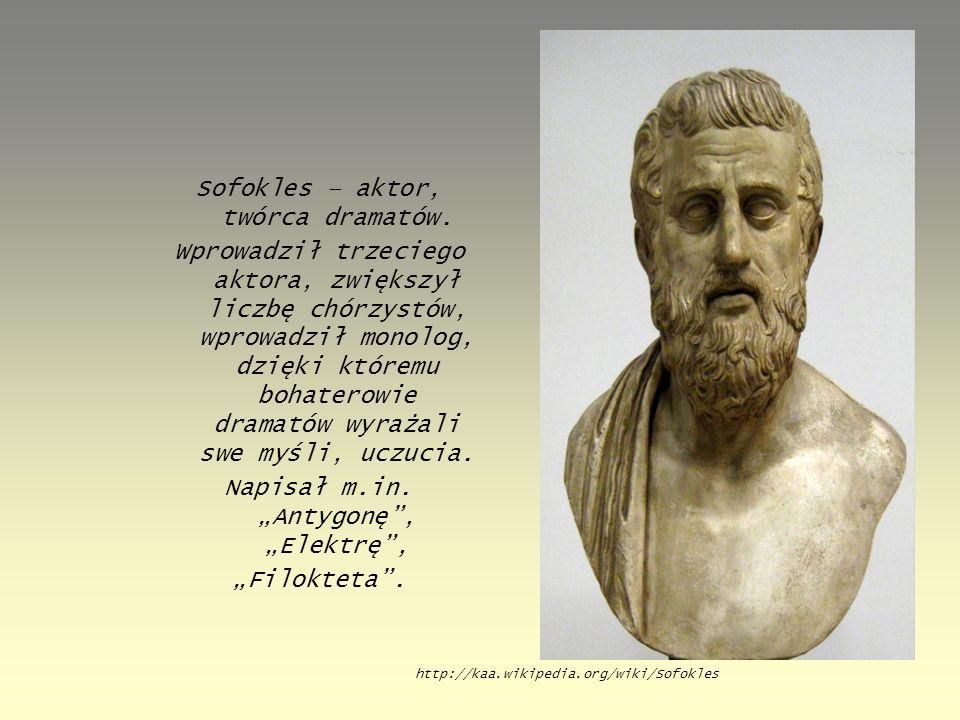 Sofokles – aktor, twórca dramatów. Wprowadził trzeciego aktora, zwiększył liczbę chórzystów, wprowadził monolog, dzięki któremu bohaterowie dramatów w