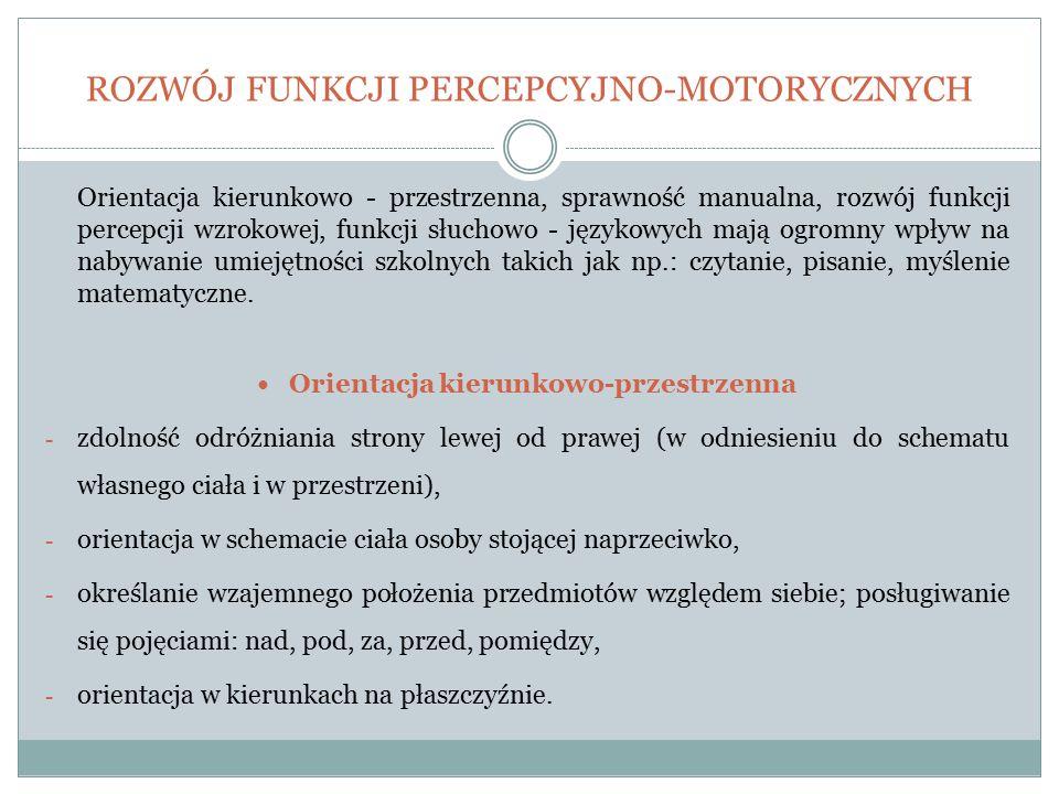 ROZWÓJ FUNKCJI PERCEPCYJNO-MOTORYCZNYCH Orientacja kierunkowo - przestrzenna, sprawność manualna, rozwój funkcji percepcji wzrokowej, funkcji słuchowo