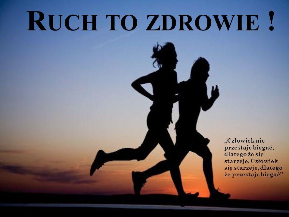 """R UCH TO ZDROWIE .""""Człowiek nie przestaje biegać, dlatego że się starzeje."""