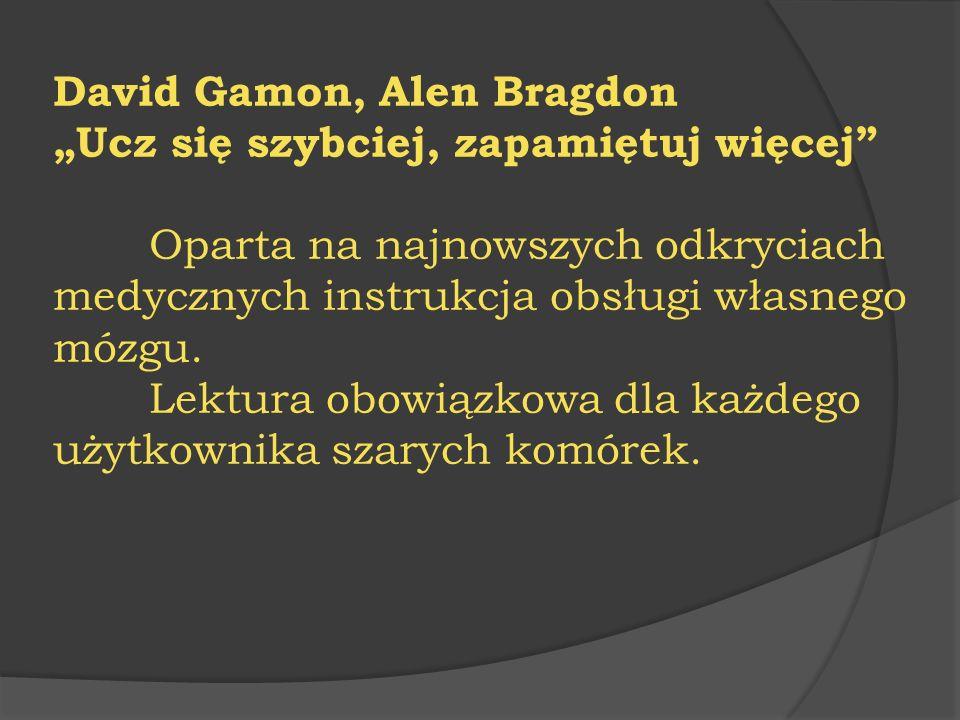 """David Gamon, Alen Bragdon """"Ucz się szybciej, zapamiętuj więcej"""" Oparta na najnowszych odkryciach medycznych instrukcja obsługi własnego mózgu. Lektura"""