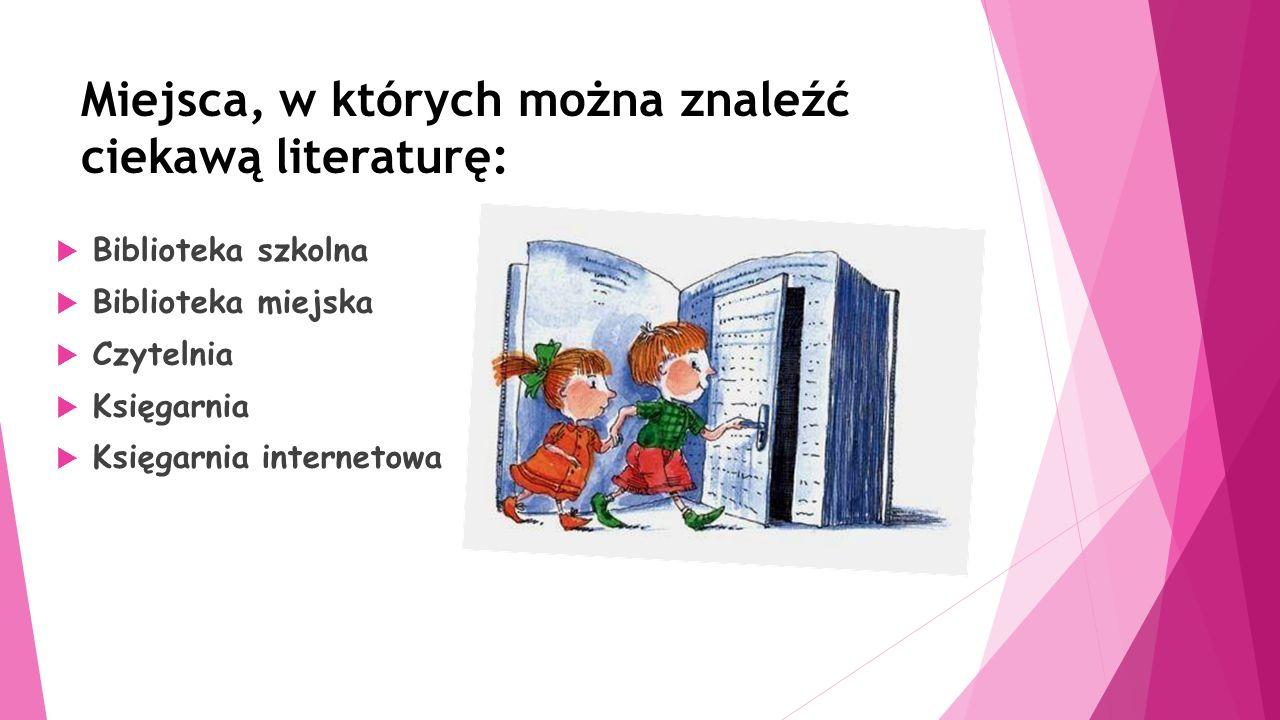 Miejsca, w których można znaleźć ciekawą literaturę:  Biblioteka szkolna  Biblioteka miejska  Czytelnia  Księgarnia  Księgarnia internetowa