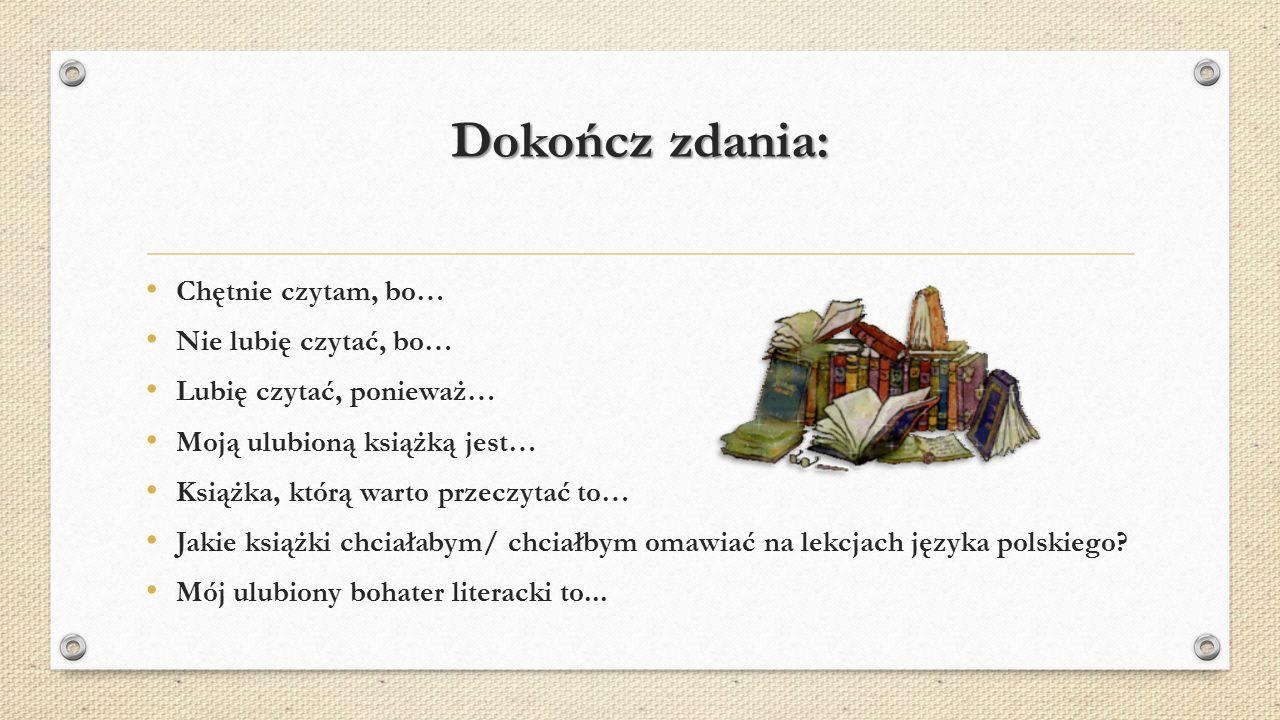 Dokończ zdania: Chętnie czytam, bo… Nie lubię czytać, bo… Lubię czytać, ponieważ… Moją ulubioną książką jest… Książka, którą warto przeczytać to… Jakie książki chciałabym/ chciałbym omawiać na lekcjach języka polskiego.