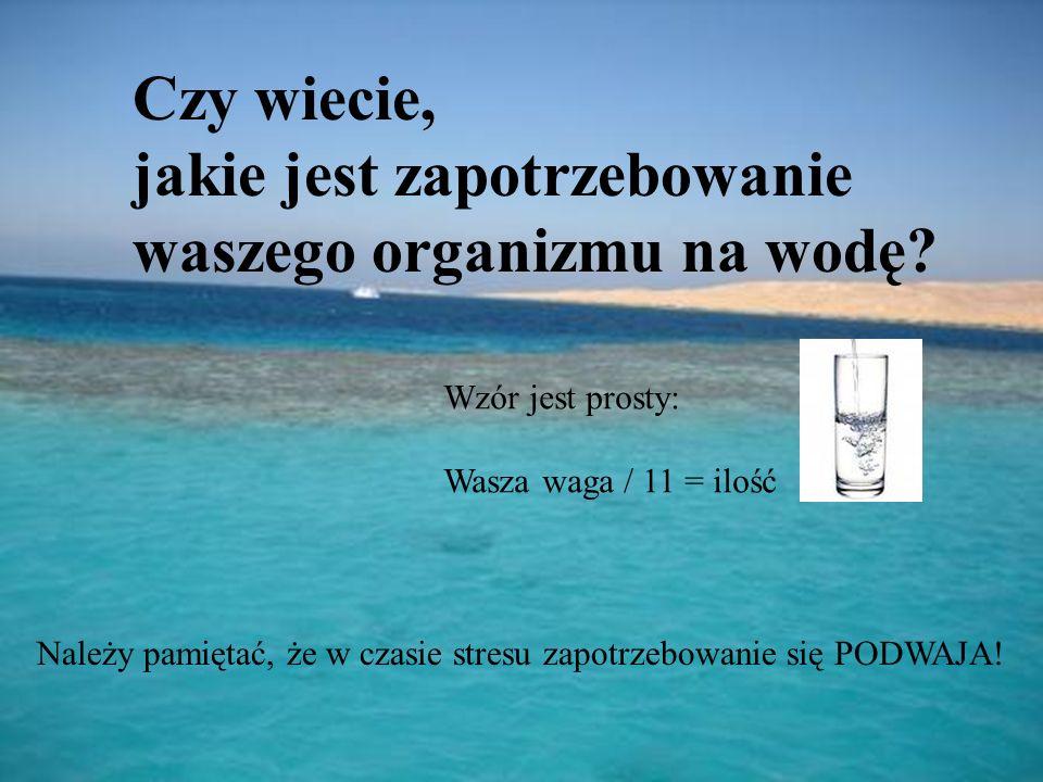 Czy wiecie, jakie jest zapotrzebowanie waszego organizmu na wodę? Wzór jest prosty: Wasza waga / 11 = ilość Należy pamiętać, że w czasie stresu zapotr
