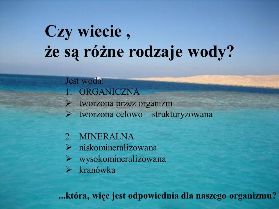 Czy wiecie, że są różne rodzaje wody? Jest woda: 1.ORGANICZNA  tworzona przez organizm  tworzona celowo – strukturyzowana 2. MINERALNA  niskominera