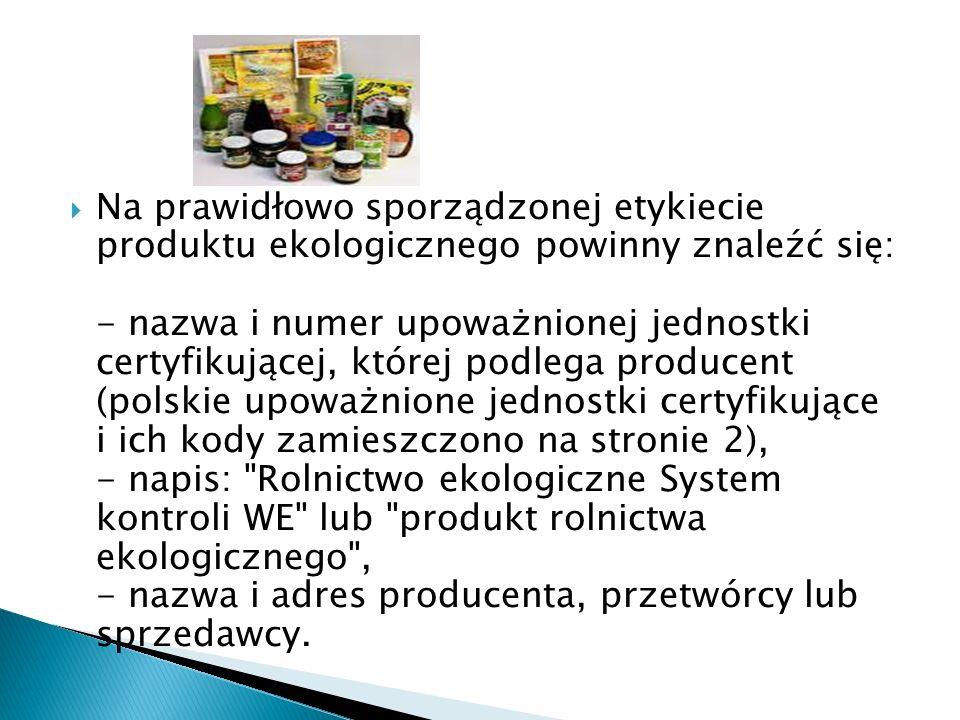  Na prawidłowo sporządzonej etykiecie produktu ekologicznego powinny znaleźć się: - nazwa i numer upoważnionej jednostki certyfikującej, której podlega producent (polskie upoważnione jednostki certyfikujące i ich kody zamieszczono na stronie 2), - napis: Rolnictwo ekologiczne System kontroli WE lub produkt rolnictwa ekologicznego , - nazwa i adres producenta, przetwórcy lub sprzedawcy.