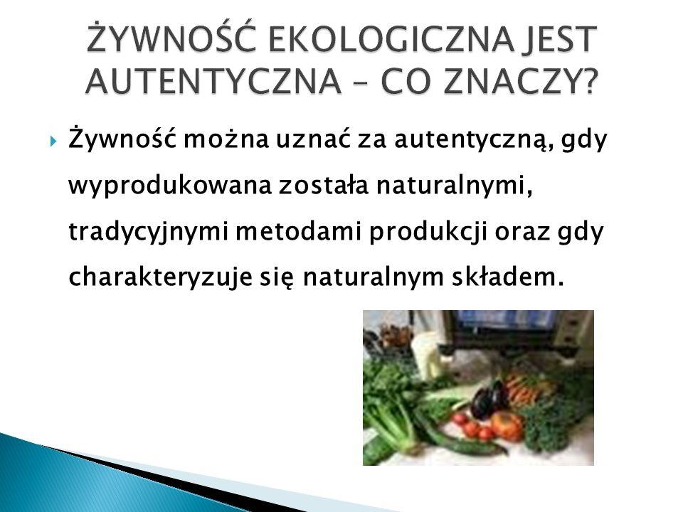  Żywność można uznać za autentyczną, gdy wyprodukowana została naturalnymi, tradycyjnymi metodami produkcji oraz gdy charakteryzuje się naturalnym składem.