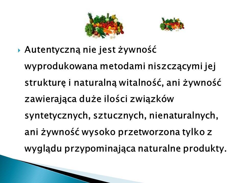  Autentyczną nie jest żywność wyprodukowana metodami niszczącymi jej strukturę i naturalną witalność, ani żywność zawierająca duże ilości związków syntetycznych, sztucznych, nienaturalnych, ani żywność wysoko przetworzona tylko z wyglądu przypominająca naturalne produkty.