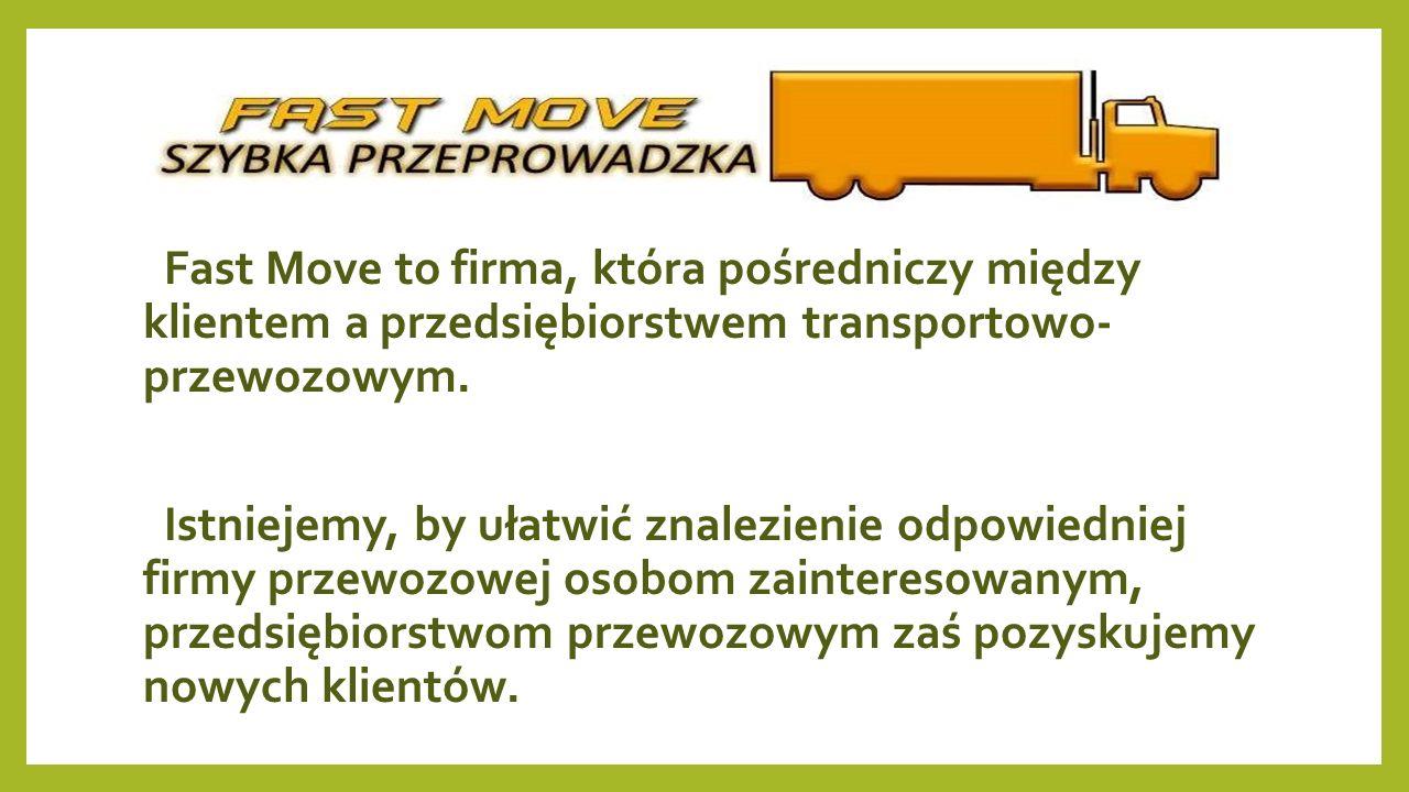 Fast Move to firma, która pośredniczy między klientem a przedsiębiorstwem transportowo- przewozowym. Istniejemy, by ułatwić znalezienie odpowiedniej f