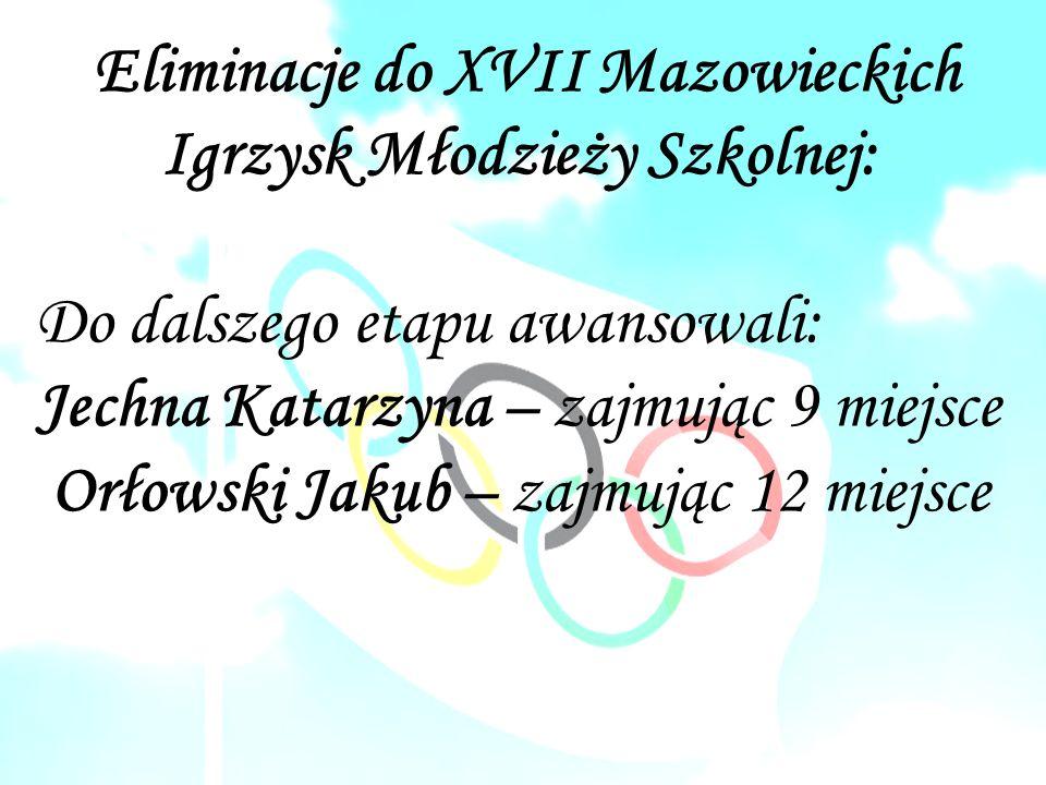 Eliminacje do XVII Mazowieckich Igrzysk Młodzieży Szkolnej: Do dalszego etapu awansowali: Jechna Katarzyna – zajmując 9 miejsce Orłowski Jakub – zajmując 12 miejsce