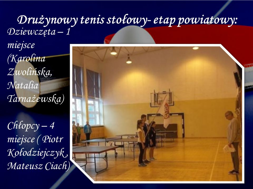 Drużynowy tenis stołowy- etap powiatowy: Dziewczęta – 1 miejsce (Karolina Zwolińska, Natalia Tarnażewska) Chłopcy – 4 miejsce ( Piotr Kołodziejczyk, Mateusz Ciach)