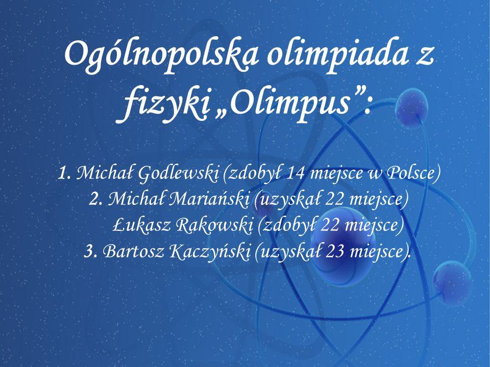 """Ogólnopolska olimpiada z fizyki """"Olimpus : 1. Michał Godlewski (zdobył 14 miejsce w Polsce) 2."""