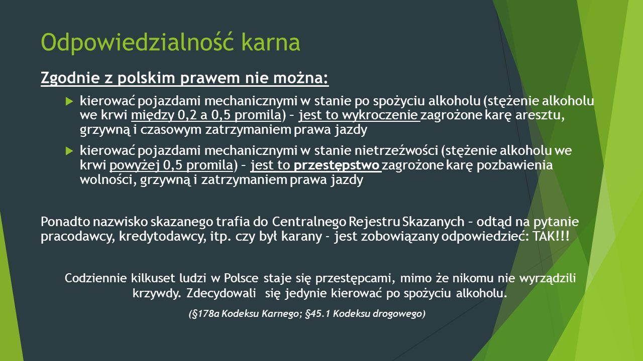 Odpowiedzialność karna Zgodnie z polskim prawem nie można:  kierować pojazdami mechanicznymi w stanie po spożyciu alkoholu (stężenie alkoholu we krwi między 0,2 a 0,5 promila) – jest to wykroczenie zagrożone karę aresztu, grzywną i czasowym zatrzymaniem prawa jazdy  kierować pojazdami mechanicznymi w stanie nietrzeźwości (stężenie alkoholu we krwi powyżej 0,5 promila) – jest to przestępstwo zagrożone karę pozbawienia wolności, grzywną i zatrzymaniem prawa jazdy Ponadto nazwisko skazanego trafia do Centralnego Rejestru Skazanych – odtąd na pytanie pracodawcy, kredytodawcy, itp.