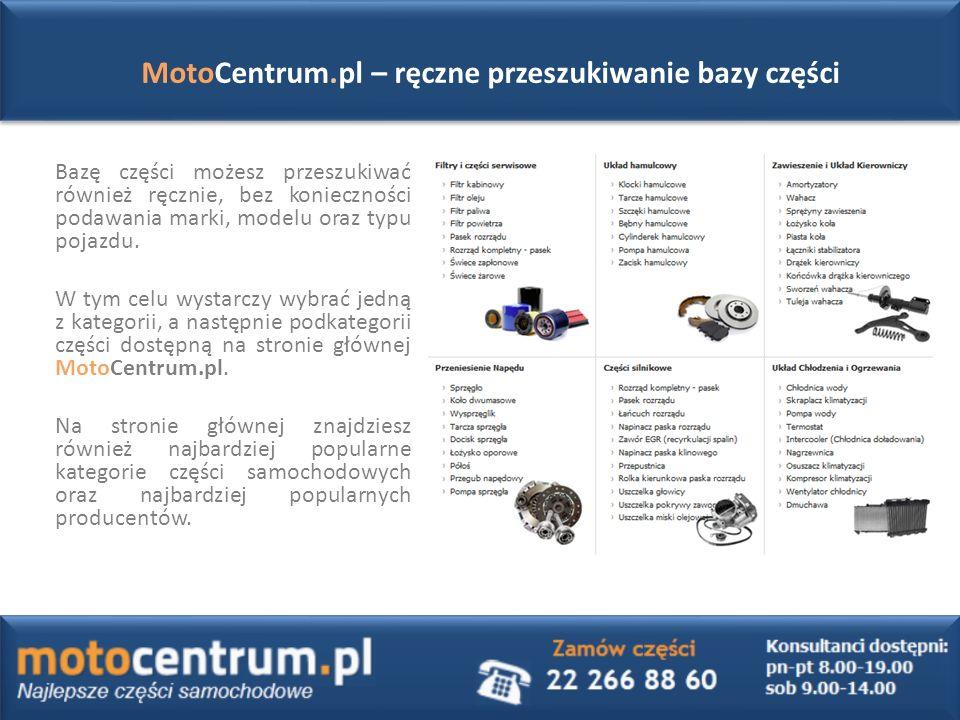 MotoCentrum.pl – ręczne przeszukiwanie bazy części Bazę części możesz przeszukiwać również ręcznie, bez konieczności podawania marki, modelu oraz typu pojazdu.