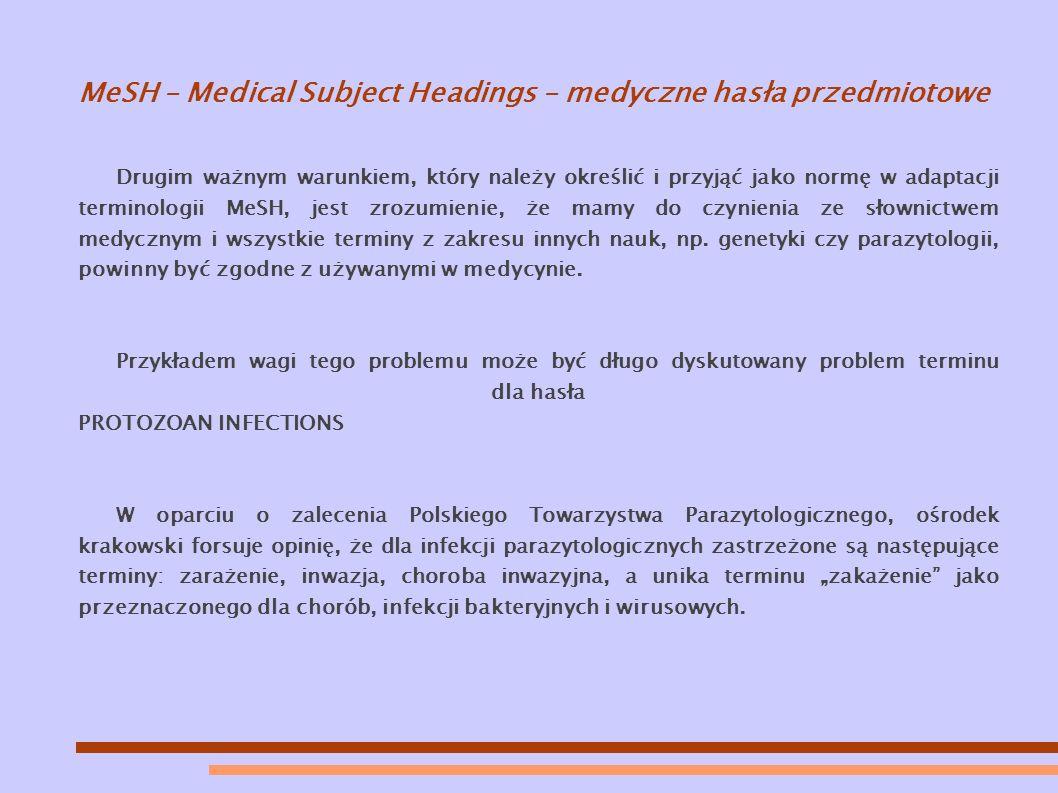 MeSH – Medical Subject Headings – medyczne hasła przedmiotowe Drugim ważnym warunkiem, który należy określić i przyjąć jako normę w adaptacji terminologii MeSH, jest zrozumienie, że mamy do czynienia ze słownictwem medycznym i wszystkie terminy z zakresu innych nauk, np.