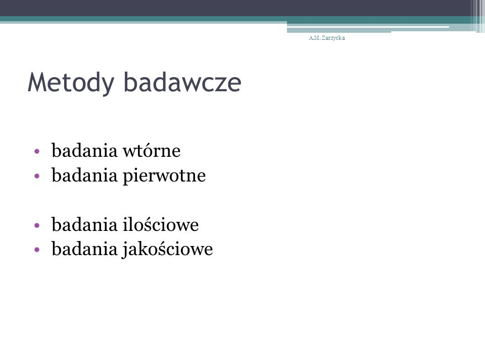 Metody badawcze badania wtórne badania pierwotne badania ilościowe badania jakościowe A.M. Zarzycka