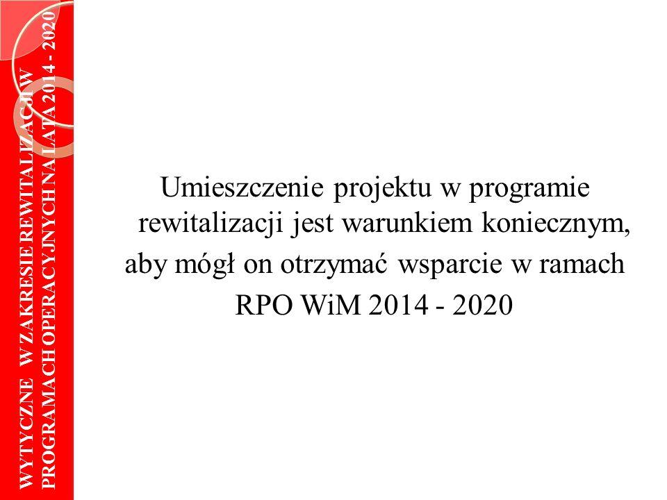 Umieszczenie projektu w programie rewitalizacji jest warunkiem koniecznym, aby mógł on otrzymać wsparcie w ramach RPO WiM 2014 - 2020 WYTYCZNE W ZAKRESIE REWITALIZACJI W PROGRAMACH OPERACYJNYCH NA LATA 2014 - 2020