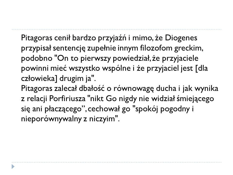 Pitagoras cenił bardzo przyjaźń i mimo, że Diogenes przypisał sentencję zupełnie innym filozofom greckim, podobno