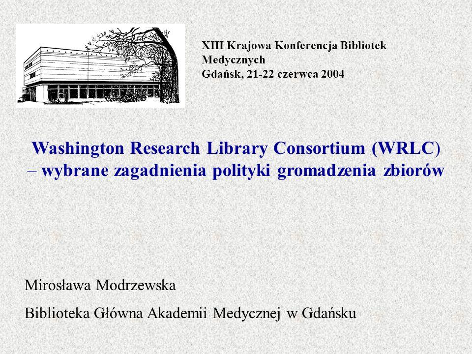 XIII Krajowa Konferencja Bibliotek Medycznych Gdańsk, 21-22 czerwca 2004 Washington Research Library Consortium (WRLC) – wybrane zagadnienia polityki gromadzenia zbiorów Mirosława Modrzewska Biblioteka Główna Akademii Medycznej w Gdańsku