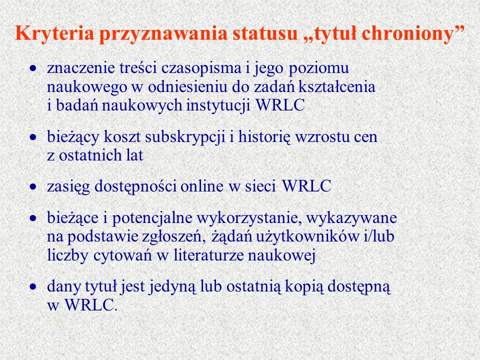 """Kryteria przyznawania statusu """"tytuł chroniony  znaczenie treści czasopisma i jego poziomu naukowego w odniesieniu do zadań kształcenia i badań naukowych instytucji WRLC  bieżący koszt subskrypcji i historię wzrostu cen z ostatnich lat  zasięg dostępności online w sieci WRLC  bieżące i potencjalne wykorzystanie, wykazywane na podstawie zgłoszeń, żądań użytkowników i/lub liczby cytowań w literaturze naukowej  dany tytuł jest jedyną lub ostatnią kopią dostępną w WRLC."""